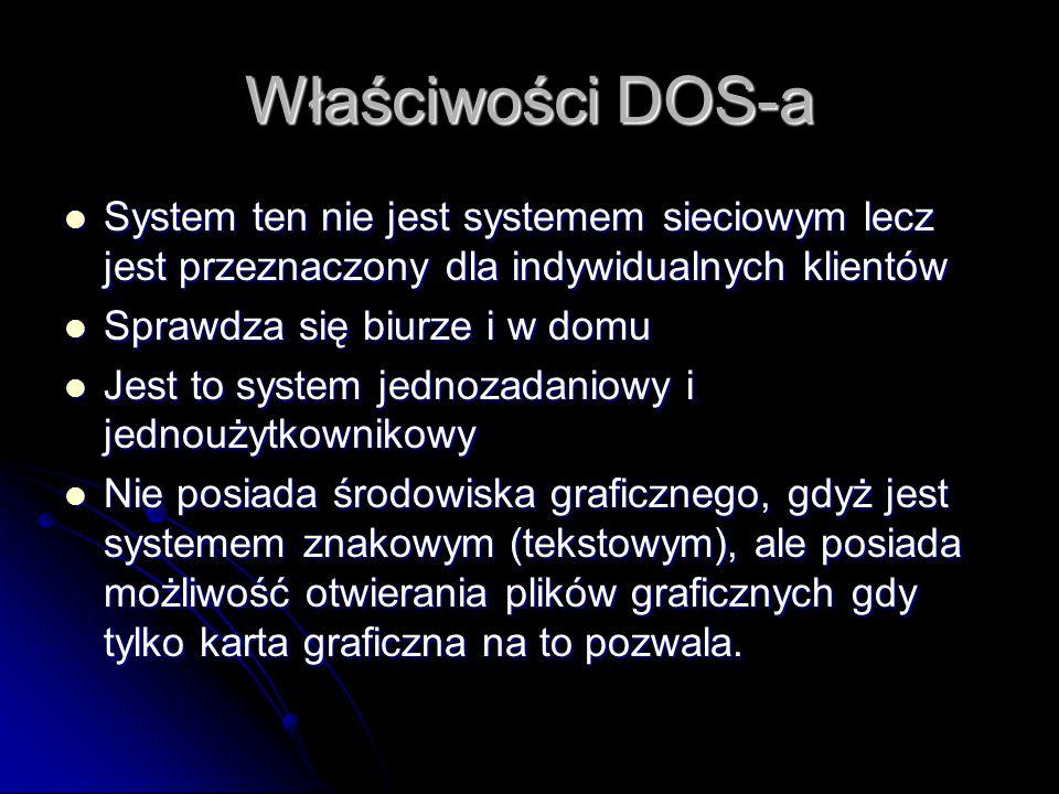 Właściwości DOS-a System ten nie jest systemem sieciowym lecz jest przeznaczony dla indywidualnych klientów System ten nie jest systemem sieciowym lecz jest przeznaczony dla indywidualnych klientów Sprawdza się biurze i w domu Sprawdza się biurze i w domu Jest to system jednozadaniowy i jednoużytkownikowy Jest to system jednozadaniowy i jednoużytkownikowy Nie posiada środowiska graficznego, gdyż jest systemem znakowym (tekstowym), ale posiada możliwość otwierania plików graficznych gdy tylko karta graficzna na to pozwala.