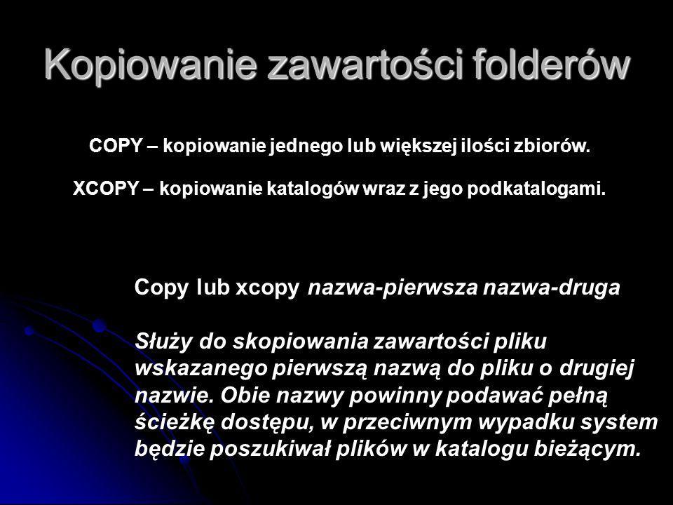 Kopiowanie zawartości folderów Copy lub xcopy nazwa-pierwsza nazwa-druga Służy do skopiowania zawartości pliku wskazanego pierwszą nazwą do pliku o drugiej nazwie.