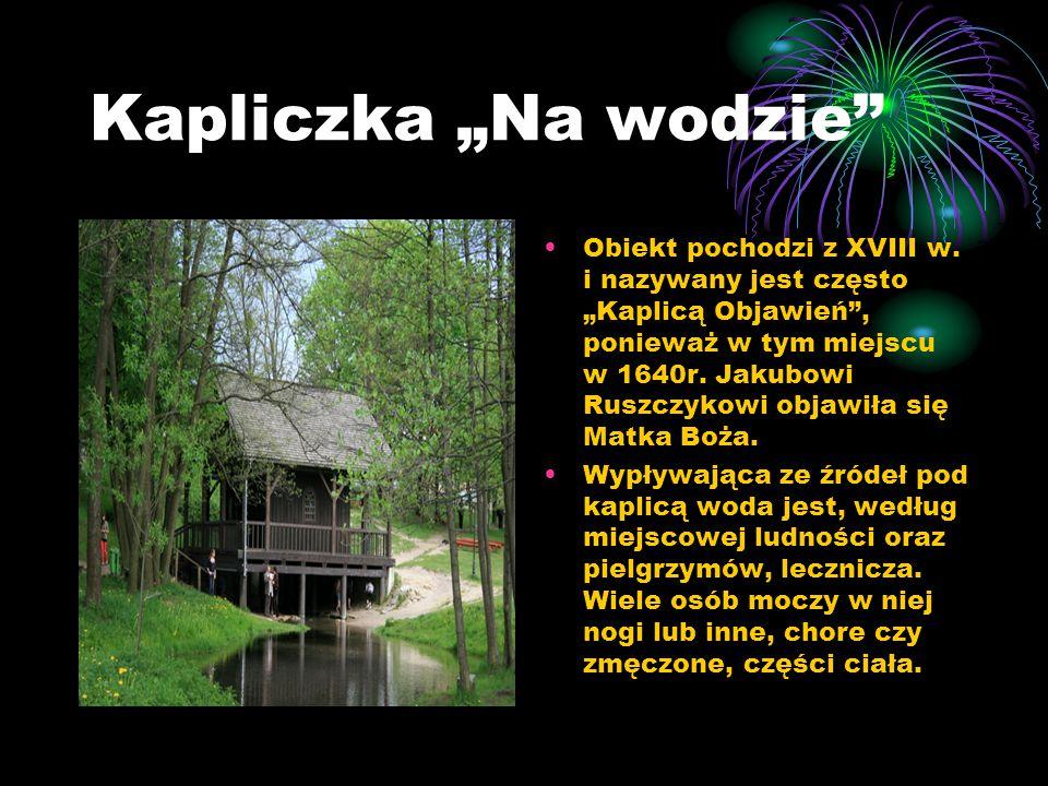 """Kapliczka """"Na wodzie"""" Obiekt pochodzi z XVIII w. i nazywany jest często """"Kaplicą Objawień"""", ponieważ w tym miejscu w 1640r. Jakubowi Ruszczykowi objaw"""