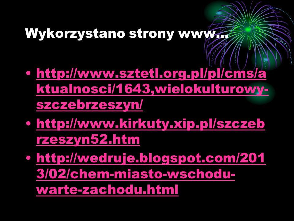 Wykorzystano strony www… http://www.sztetl.org.pl/pl/cms/a ktualnosci/1643,wielokulturowy- szczebrzeszyn/http://www.sztetl.org.pl/pl/cms/a ktualnosci/