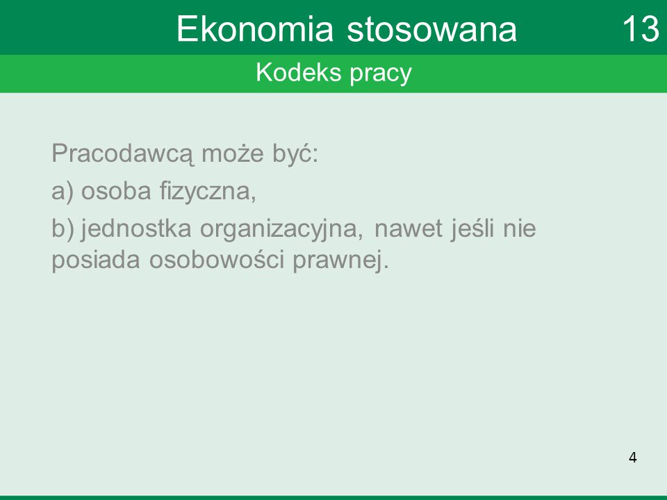 Kodeks pracy Ekonomia stosowana 13 Pracownikiem jest osoba fizyczna wykonująca swoją pracę w ramach stosunku pracy.