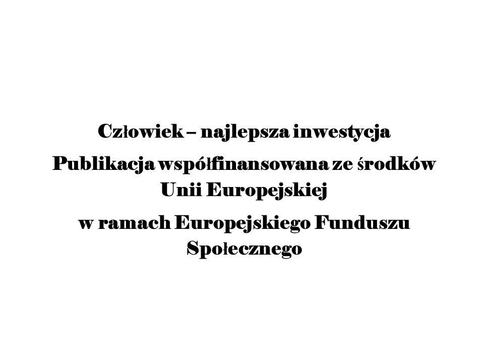 Cz ł owiek – najlepsza inwestycja Publikacja wspó ł finansowana ze ś rodków Unii Europejskiej w ramach Europejskiego Funduszu Spo ł ecznego
