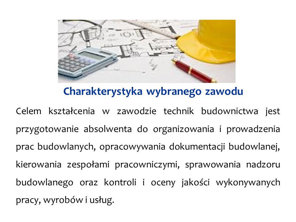 Charakterystyka wybranego zawodu Celem kształcenia w zawodzie technik budownictwa jest przygotowanie absolwenta do organizowania i prowadzenia prac budowlanych, opracowywania dokumentacji budowlanej, kierowania zespołami pracowniczymi, sprawowania nadzoru budowlanego oraz kontroli i oceny jakości wykonywanych pracy, wyrobów i usług.