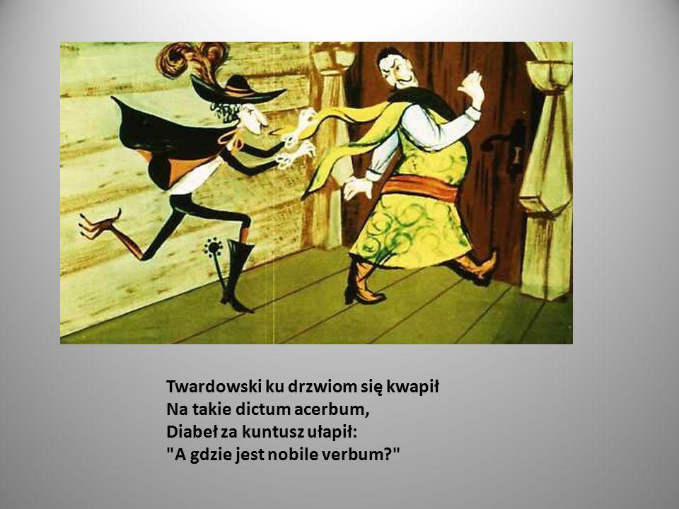 Twardowski ku drzwiom się kwapił Na takie dictum acerbum, Diabeł za kuntusz ułapił: