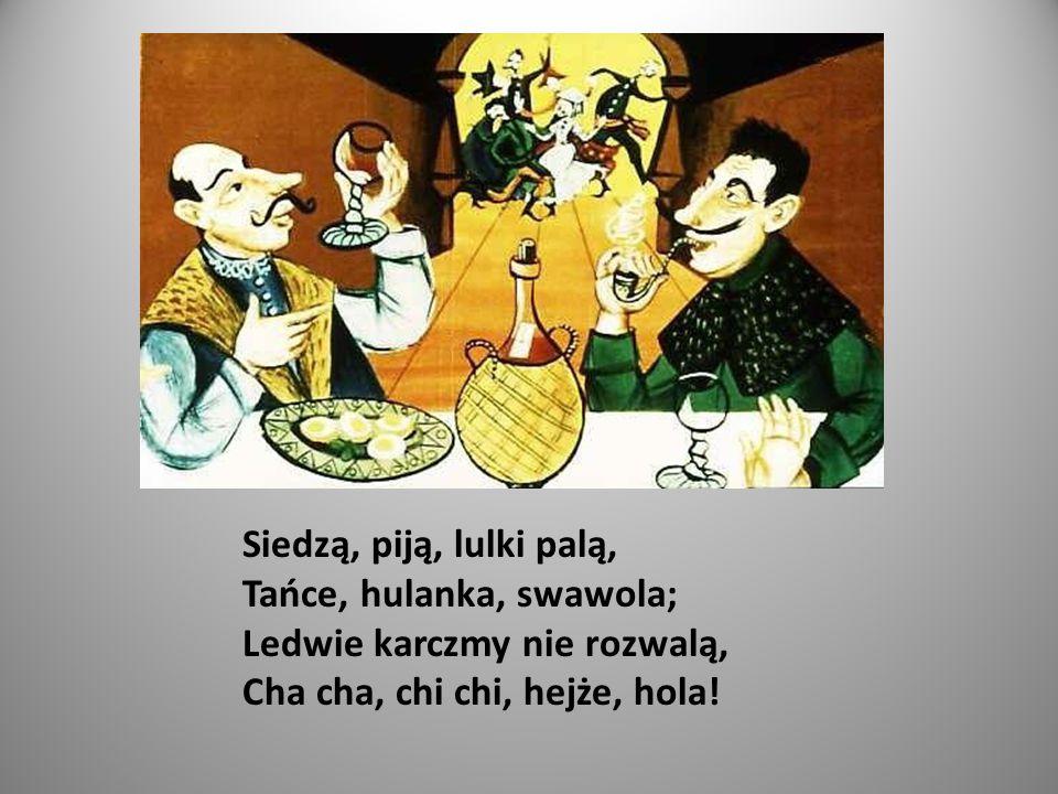 Siedzą, piją, lulki palą, Tańce, hulanka, swawola; Ledwie karczmy nie rozwalą, Cha cha, chi chi, hejże, hola!