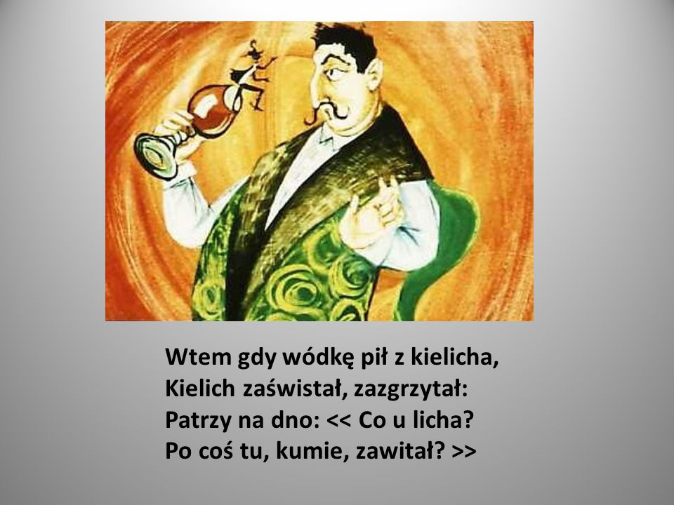 Wtem gdy wódkę pił z kielicha, Kielich zaświstał, zazgrzytał: Patrzy na dno: >