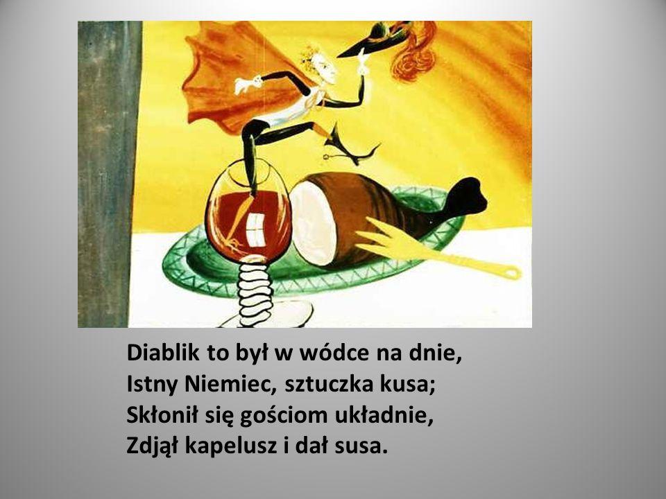 Diablik to był w wódce na dnie, Istny Niemiec, sztuczka kusa; Skłonił się gościom układnie, Zdjął kapelusz i dał susa.