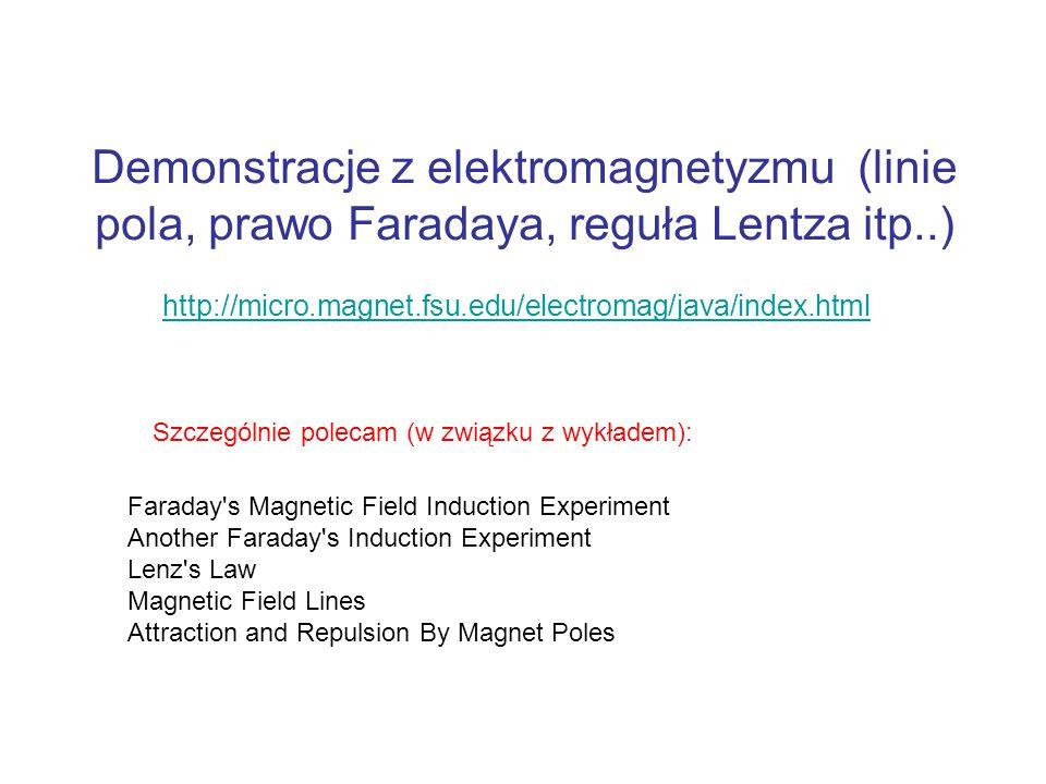 Demonstracje z elektromagnetyzmu (linie pola, prawo Faradaya, reguła Lentza itp..) http://micro.magnet.fsu.edu/electromag/java/index.html Faraday s Magnetic Field Induction Experiment Another Faraday s Induction Experiment Lenz s Law Magnetic Field Lines Attraction and Repulsion By Magnet Poles Szczególnie polecam (w związku z wykładem):