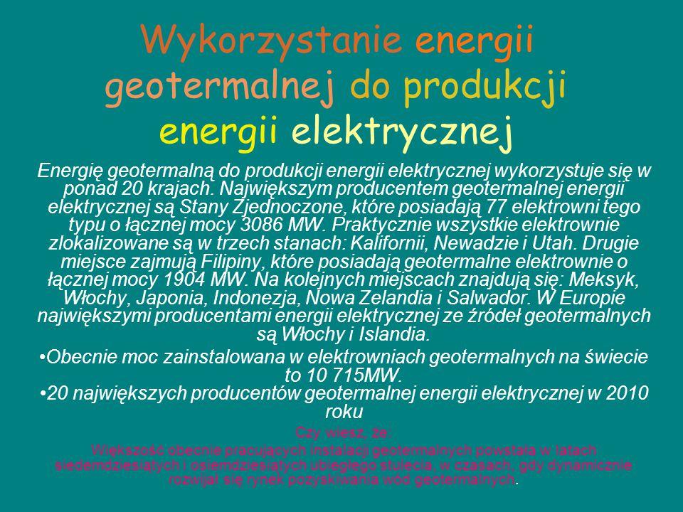 Wykorzystanie energii geotermalnej do produkcji energii elektrycznej Energię geotermalną do produkcji energii elektrycznej wykorzystuje się w ponad 20 krajach.