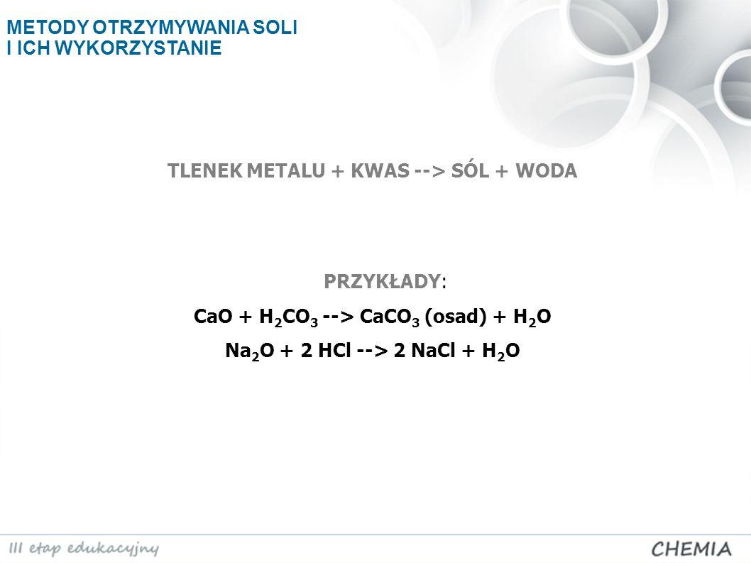 TLENEK METALU + KWAS --> SÓL + WODA PRZYKŁADY: CaO + H 2 CO 3 --> CaCO 3 (osad) + H 2 O Na 2 O + 2 HCl --> 2 NaCl + H 2 O METODY OTRZYMYWANIA SOLI I I