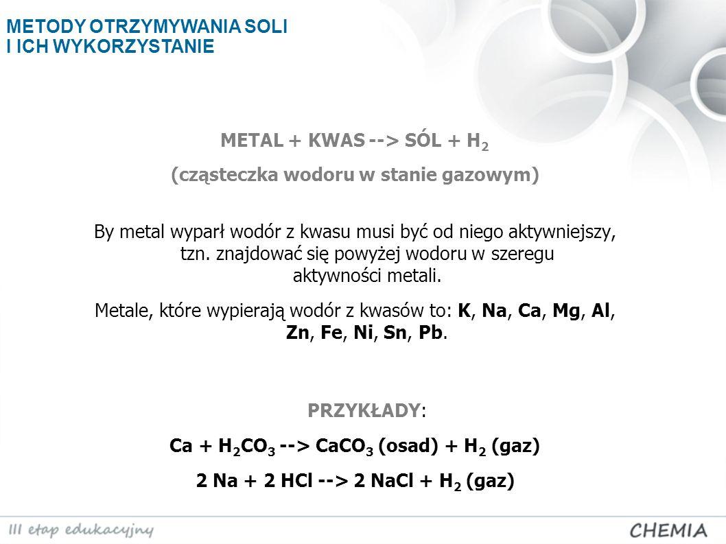METAL + KWAS --> SÓL + H 2 (cząsteczka wodoru w stanie gazowym) By metal wyparł wodór z kwasu musi być od niego aktywniejszy, tzn. znajdować się powyż