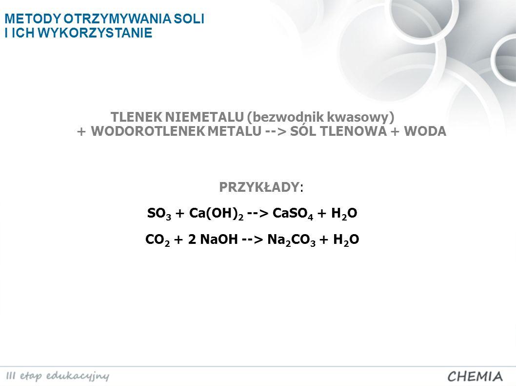 TLENEK NIEMETALU (bezwodnik kwasowy) + WODOROTLENEK METALU --> SÓL TLENOWA + WODA PRZYKŁADY: SO 3 + Ca(OH) 2 --> CaSO 4 + H 2 O CO 2 + 2 NaOH --> Na 2