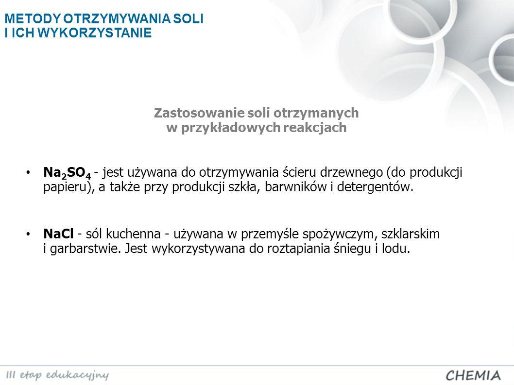 Zastosowanie soli otrzymanych w przykładowych reakcjach Na 2 SO 4 - jest używana do otrzymywania ścieru drzewnego (do produkcji papieru), a także przy