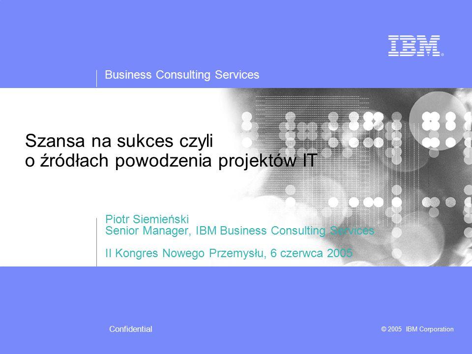 Business Consulting Services © 2005 IBM Corporation Confidential Krytyczne czynniki sukcesu integracji systemów IT  Uzgodnione priorytety działalności firmy / organizacji  Istnienie strategii IT, wspierającej rozwój firmy  Okresowa aktualizacja planów IT  Projekty IT mające sponsorów biznesowych i kryteria powodzenia, zakresy, budżety i terminy realizacji