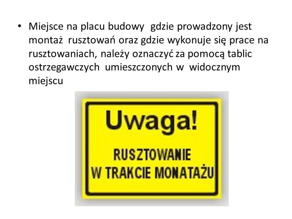 Miejsce na placu budowy gdzie prowadzony jest montaż rusztowań oraz gdzie wykonuje się prace na rusztowaniach, należy oznaczyć za pomocą tablic ostrzegawczych umieszczonych w widocznym miejscu