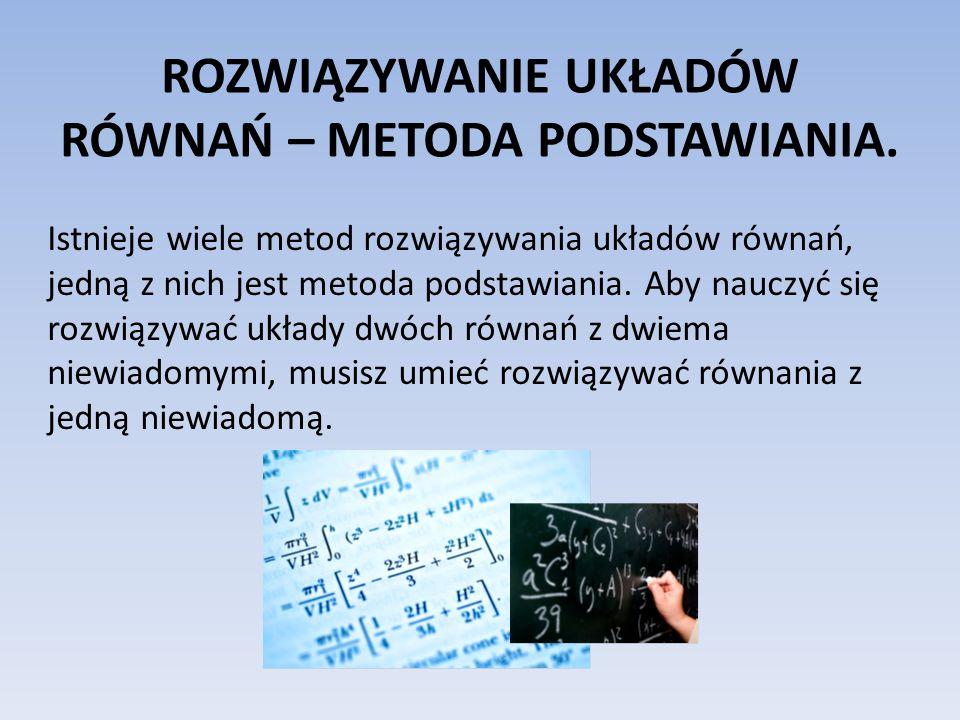 METODA PODSTAWIANIA Rozwiązywanie układów równań metodą podstawiania polega na wyznaczeniu z jednego z równań jednej z niewiadomych i podstawieniu jej do drugiego równania.