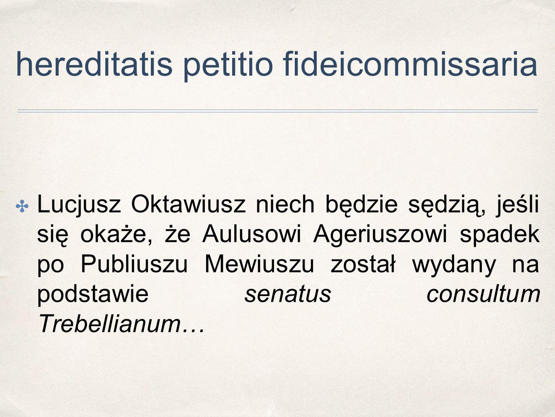 hereditatis petitio fideicommissaria ✤ Lucjusz Oktawiusz niech będzie sędzią, jeśli się okaże, że Aulusowi Ageriuszowi spadek po Publiuszu Mewiuszu zo