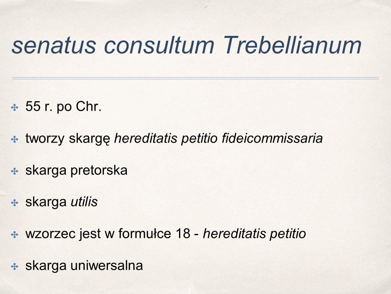 senatus consultum Trebellianum ✤ 55 r. po Chr. ✤ tworzy skargę hereditatis petitio fideicommissaria ✤ skarga pretorska ✤ skarga utilis ✤ wzorzec jest