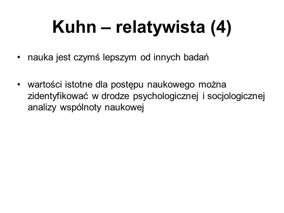 Kuhn – relatywista (4) nauka jest czymś lepszym od innych badań wartości istotne dla postępu naukowego można zidentyfikować w drodze psychologicznej i socjologicznej analizy wspólnoty naukowej