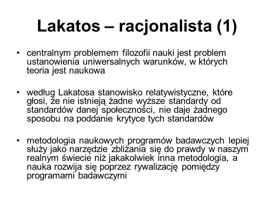 Lakatos – racjonalista (1) centralnym problemem filozofii nauki jest problem ustanowienia uniwersalnych warunków, w których teoria jest naukowa według Lakatosa stanowisko relatywistyczne, które głosi, że nie istnieją żadne wyższe standardy od standardów danej społeczności, nie daje żadnego sposobu na poddanie krytyce tych standardów metodologia naukowych programów badawczych lepiej służy jako narzędzie zbliżania się do prawdy w naszym realnym świecie niż jakakolwiek inna metodologia, a nauka rozwija się poprzez rywalizację pomiędzy programami badawczymi