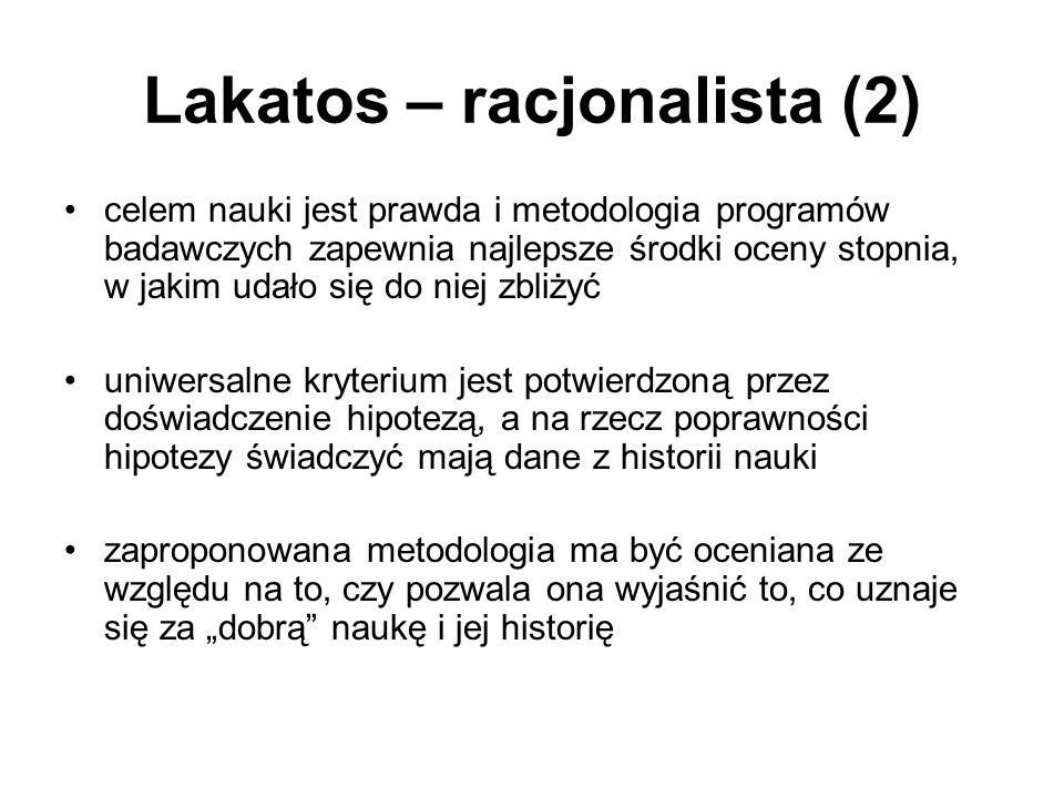 """Lakatos – racjonalista (2) celem nauki jest prawda i metodologia programów badawczych zapewnia najlepsze środki oceny stopnia, w jakim udało się do niej zbliżyć uniwersalne kryterium jest potwierdzoną przez doświadczenie hipotezą, a na rzecz poprawności hipotezy świadczyć mają dane z historii nauki zaproponowana metodologia ma być oceniana ze względu na to, czy pozwala ona wyjaśnić to, co uznaje się za """"dobrą naukę i jej historię"""