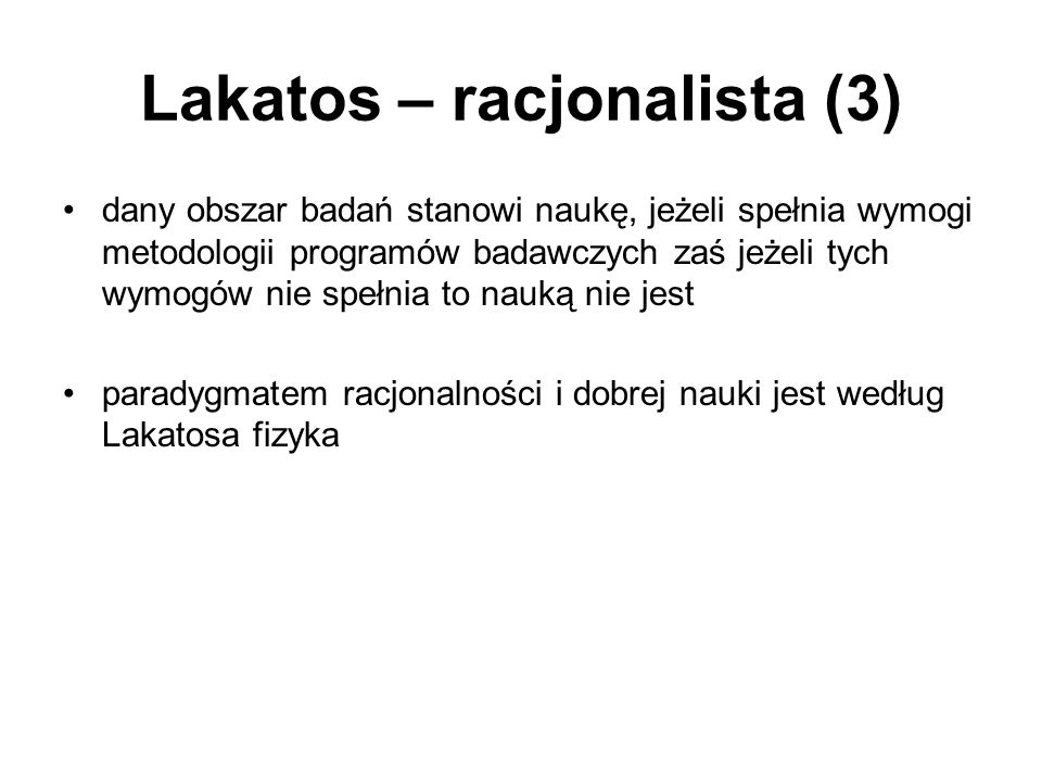 Lakatos – racjonalista (3) dany obszar badań stanowi naukę, jeżeli spełnia wymogi metodologii programów badawczych zaś jeżeli tych wymogów nie spełnia to nauką nie jest paradygmatem racjonalności i dobrej nauki jest według Lakatosa fizyka