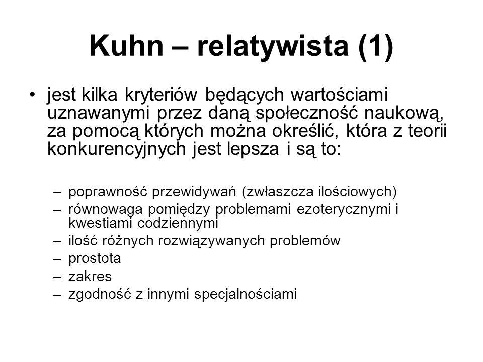 Kuhn – relatywista (1) jest kilka kryteriów będących wartościami uznawanymi przez daną społeczność naukową, za pomocą których można określić, która z teorii konkurencyjnych jest lepsza i są to: –poprawność przewidywań (zwłaszcza ilościowych) –równowaga pomiędzy problemami ezoterycznymi i kwestiami codziennymi –ilość różnych rozwiązywanych problemów –prostota –zakres –zgodność z innymi specjalnościami