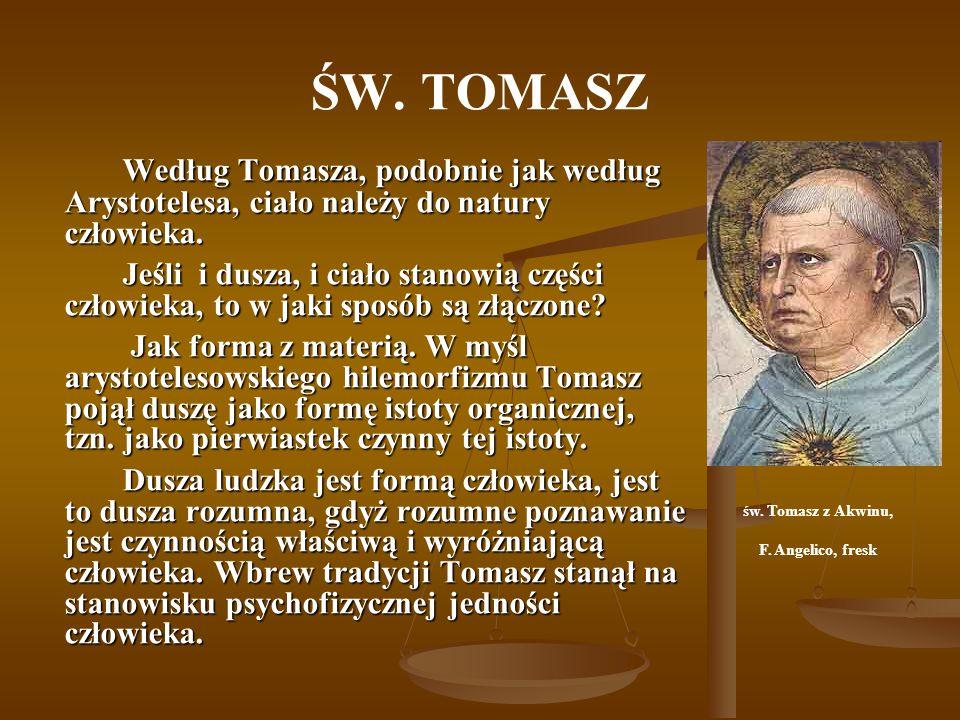 ŚW. TOMASZ Według Tomasza, podobnie jak według Arystotelesa, ciało należy do natury człowieka. Jeśli i dusza, i ciało stanowią części człowieka, to w