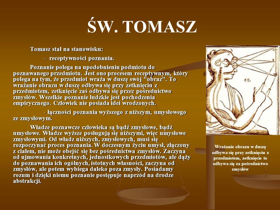 ŚW. TOMASZ Tomasz stał na stanowisku: - receptywności poznania. Poznanie polega na upodobnieniu podmiotu do poznawanego przedmiotu. Jest ono procesem