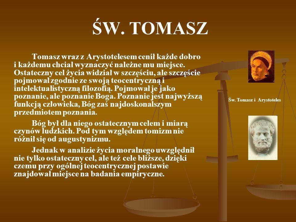 ŚW. TOMASZ Tomasz wraz z Arystotelesem cenił każde dobro i każdemu chciał wyznaczyć należne mu miejsce. Ostateczny cel życia widział w szczęściu, ale