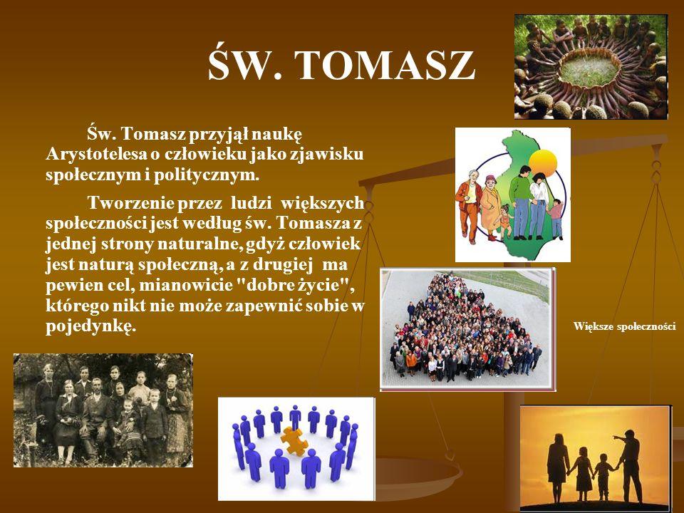 ŚW. TOMASZ Św. Tomasz przyjął naukę Arystotelesa o człowieku jako zjawisku społecznym i politycznym. Tworzenie przez ludzi większych społeczności jest