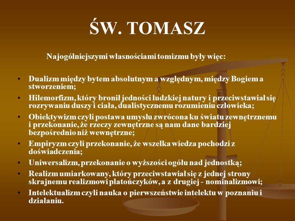 ŚW. TOMASZ Najogólniejszymi własnościami tomizmu były więc: Dualizm między bytem absolutnym a względnym, między Bogiem a stworzeniem; Hilemorfizm, któ