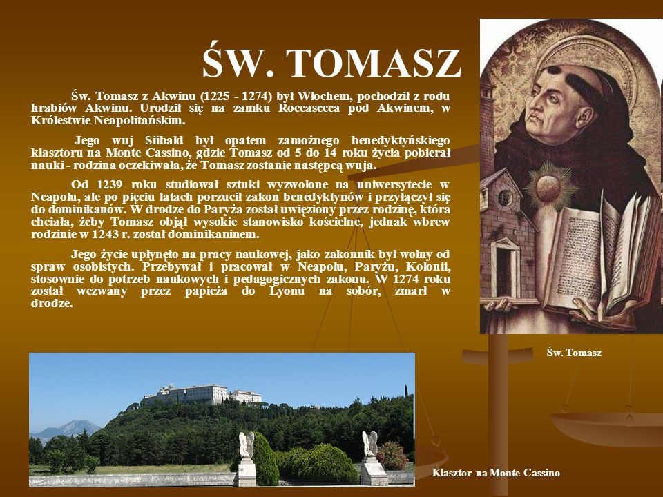 ŚW. TOMASZ Św. Tomasz z Akwinu (1225 - 1274) był Włochem, pochodził z rodu hrabiów Akwinu. Urodził się na zamku Roccasecca pod Akwinem, w Królestwie N
