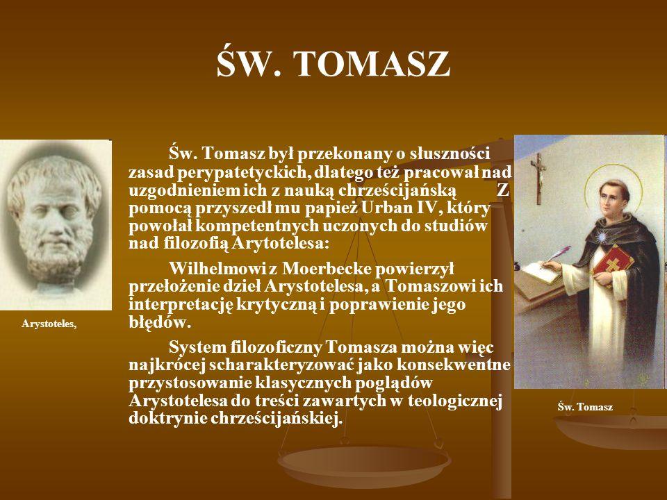 ŚW. TOMASZ Św. Tomasz był przekonany o słuszności zasad perypatetyckich, dlatego też pracował nad uzgodnieniem ich z nauką chrześcijańską Z pomocą prz