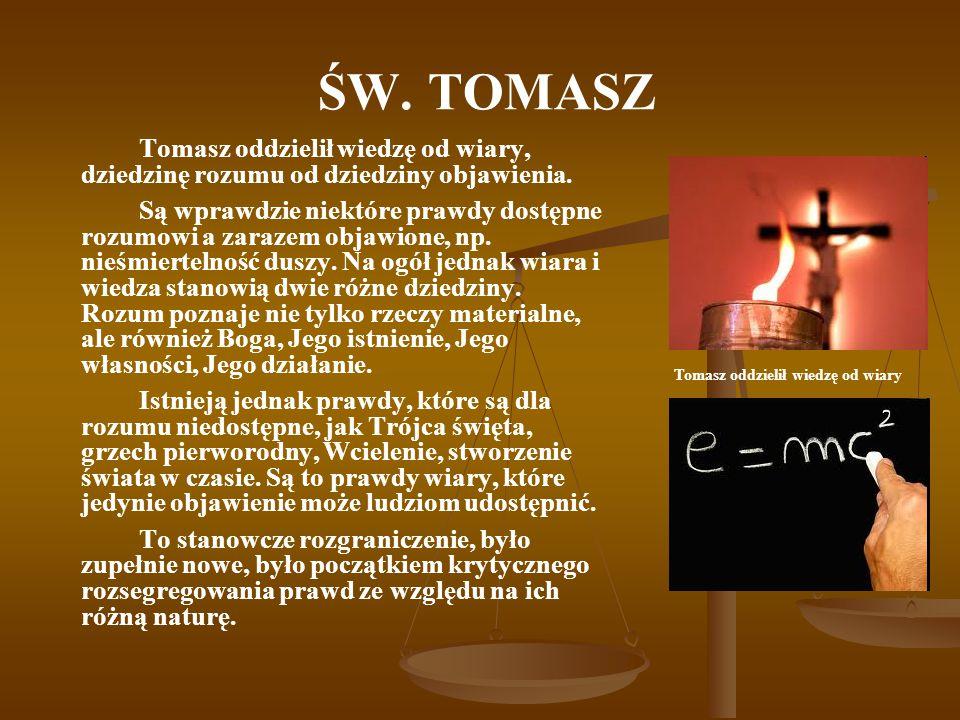 ŚW. TOMASZ Tomasz oddzielił wiedzę od wiary, dziedzinę rozumu od dziedziny objawienia. Są wprawdzie niektóre prawdy dostępne rozumowi a zarazem objawi