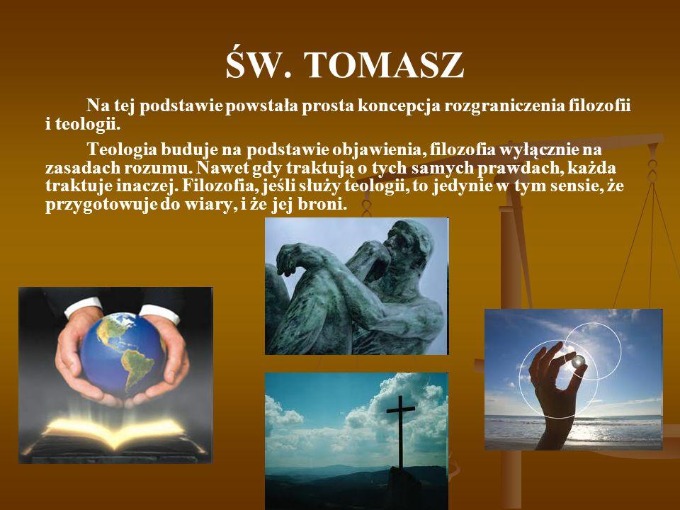 ŚW. TOMASZ Na tej podstawie powstała prosta koncepcja rozgraniczenia filozofii i teologii. Teologia buduje na podstawie objawienia, filozofia wyłączni