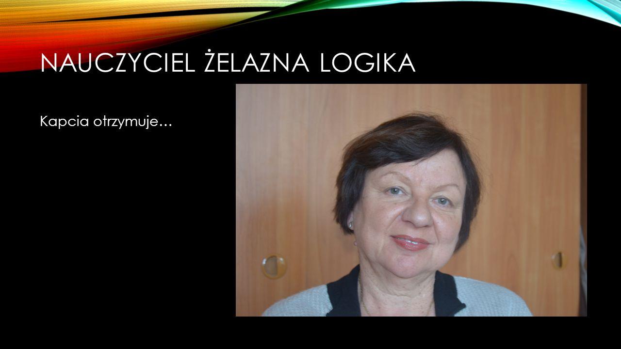 NAUCZYCIEL ŻELAZNA LOGIKA Nominowani: Ewa Kochmańska Maria Wójcik Tomasz Moździerz