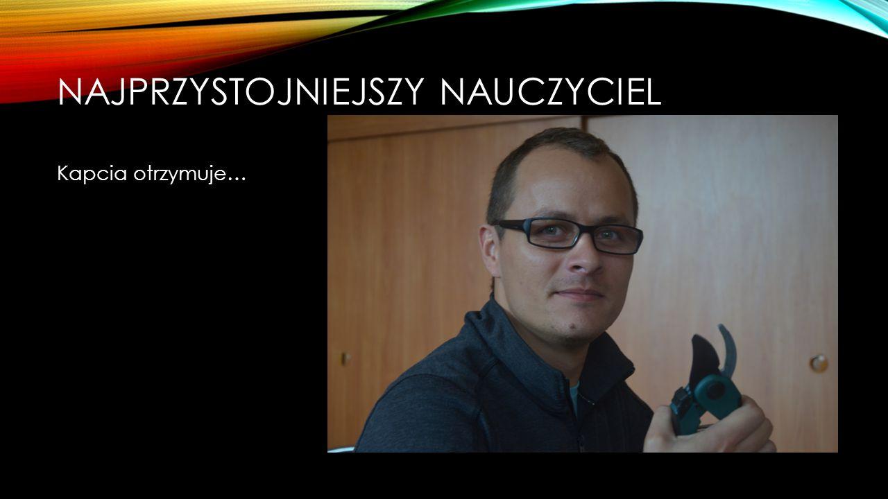 NAJPRZYSTOJNIEJSZY NAUCZYCIEL Nominowani: Paweł Charnicki Tomasz Moździerz Marcin Król