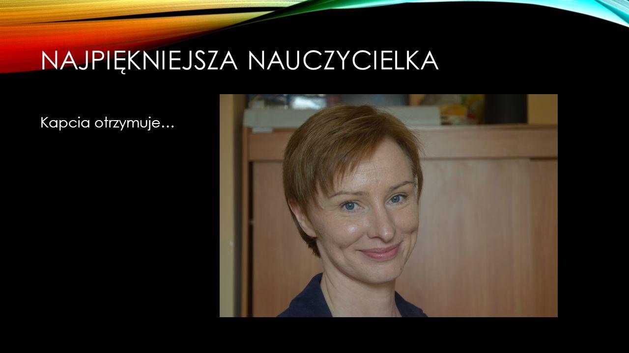 NAJPIĘKNIEJSZA NAUCZYCIELKA Nominowane: Dorota Niemiec Katarzyna Spólnik Agnieszka Jurczak