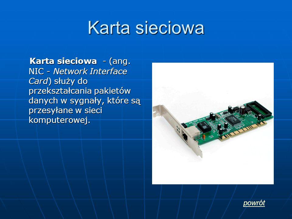 Karta sieciowa Karta sieciowa - (ang. NIC - Network Interface Card) służy do przekształcania pakietów danych w sygnały, które są przesyłane w sieci ko