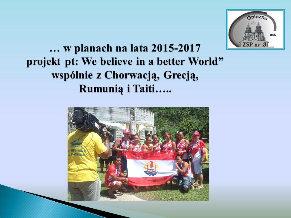 """… w planach na lata 2015-2017 projekt pt: We believe in a better World"""" wspólnie z Chorwacją, Grecją, Rumunią i Taiti….."""