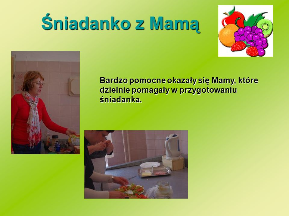 Śniadanko z Mamą Bardzo pomocne okazały się Mamy, które dzielnie pomagały w przygotowaniu śniadanka.