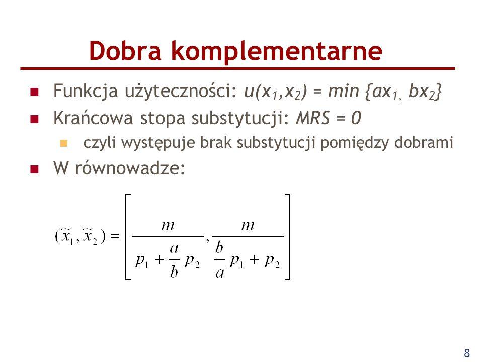 8 Funkcja użyteczności: u(x 1,x 2 ) = min {ax 1, bx 2 } Krańcowa stopa substytucji: MRS = 0 czyli występuje brak substytucji pomiędzy dobrami W równow