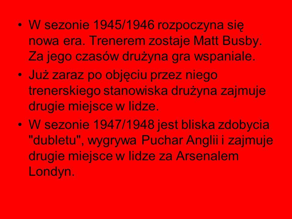 W sezonie 1945/1946 rozpoczyna się nowa era. Trenerem zostaje Matt Busby. Za jego czasów drużyna gra wspaniale. Już zaraz po objęciu przez niego trene