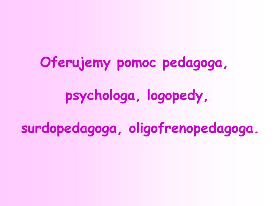 Oferujemy pomoc pedagoga, psychologa, logopedy, surdopedagoga, oligofrenopedagoga.