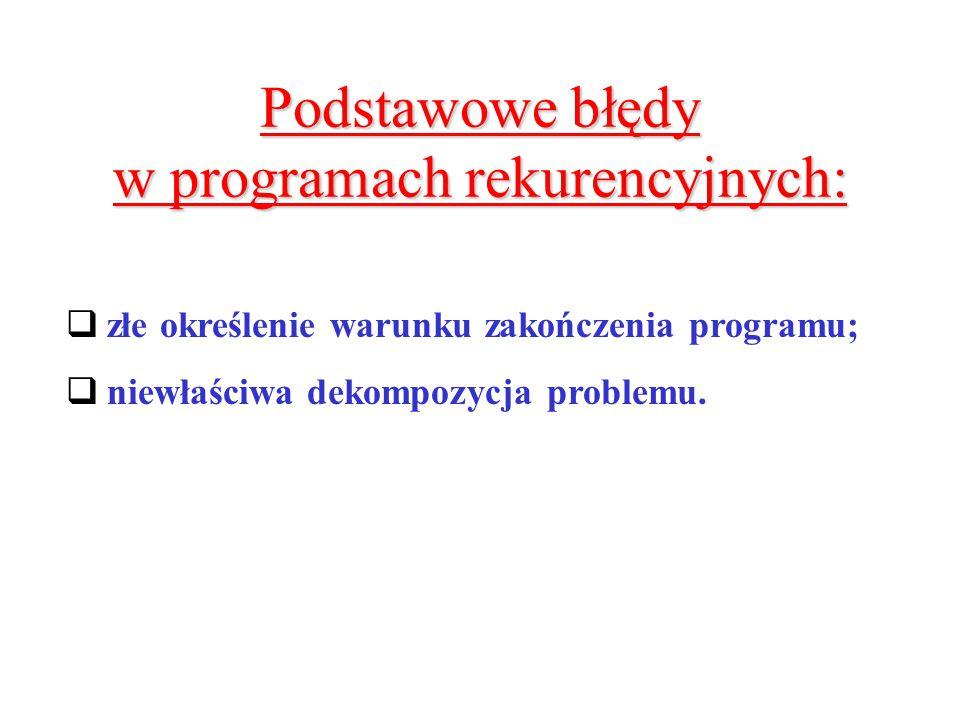 Podstawowe błędy w programach rekurencyjnych:  złe określenie warunku zakończenia programu;  niewłaściwa dekompozycja problemu.
