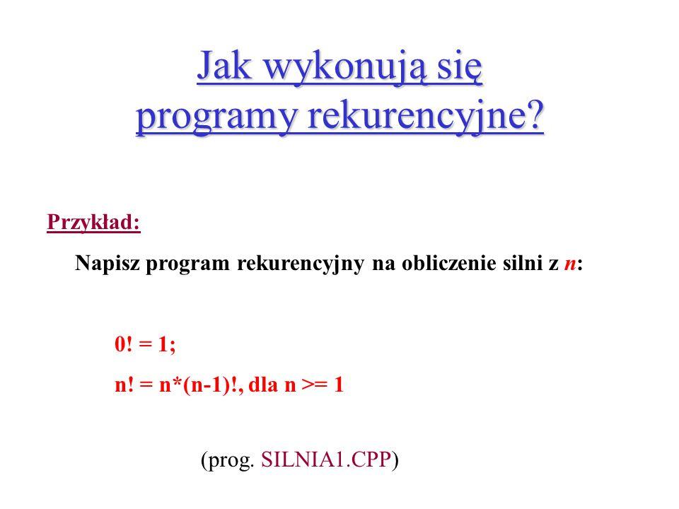 Jak wykonują się programy rekurencyjne? Przykład: Napisz program rekurencyjny na obliczenie silni z n: 0! = 1; n! = n*(n-1)!, dla n >= 1 (prog. SILNIA