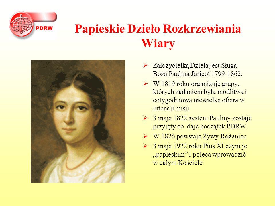 Papieskie Dzieło Rozkrzewiania Wiary  Założycielką Dzieła jest Sługa Boża Paulina Jaricot 1799-1862.  W 1819 roku organizuje grupy, których zadaniem