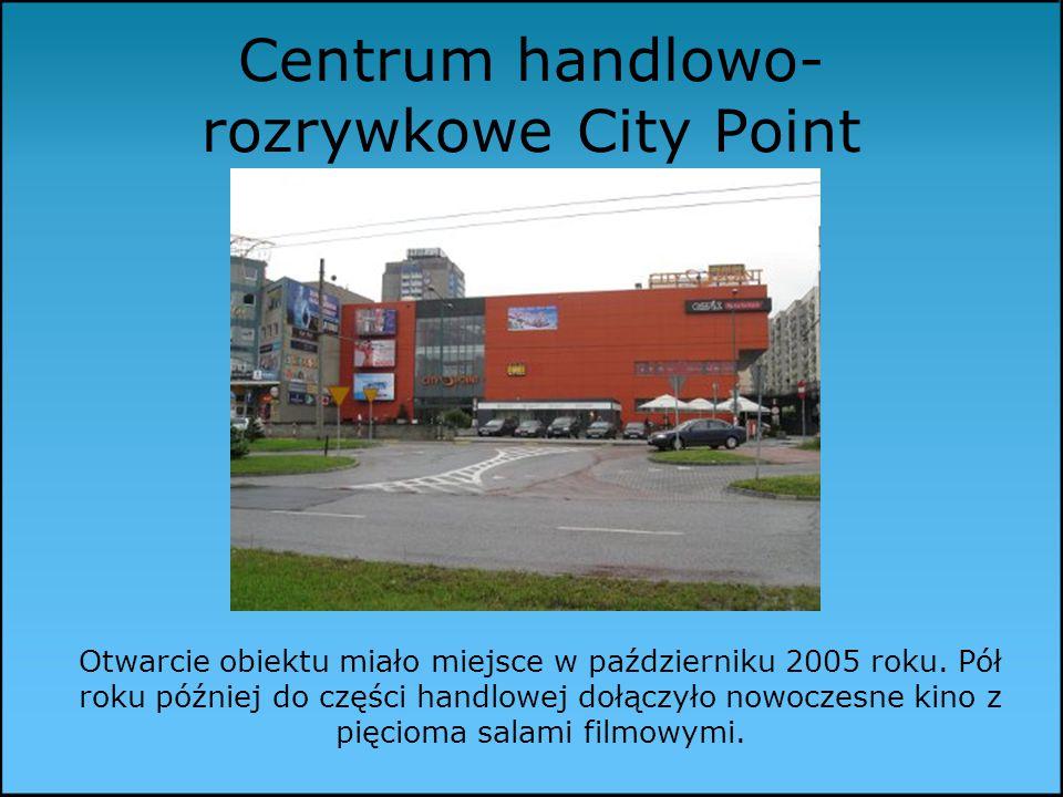 Centrum handlowo- rozrywkowe City Point Otwarcie obiektu miało miejsce w październiku 2005 roku.