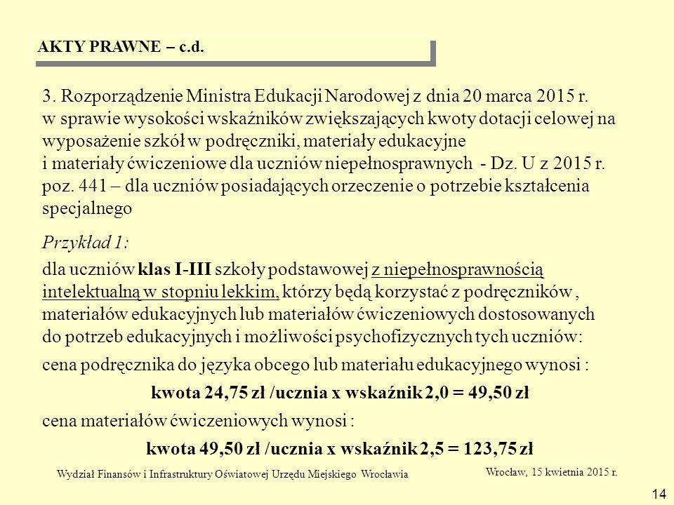 AKTY PRAWNE – c.d. 14 3. Rozporządzenie Ministra Edukacji Narodowej z dnia 20 marca 2015 r. w sprawie wysokości wskaźników zwiększających kwoty dotacj